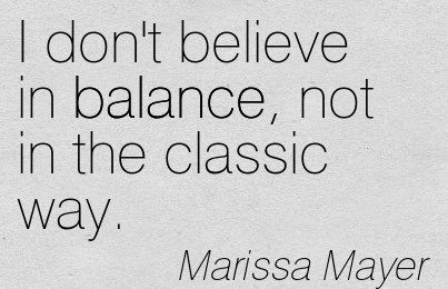 I Don't Believe In Balance, Not In The Classic Way. - Marissa Mayer