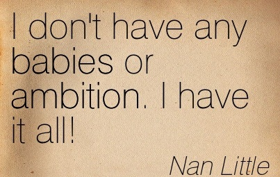 I Don't Have Any Babies Or Ambition. I Have It All! - Nan Little