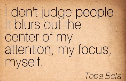 I Don't Judge People. It Blurs Out The Center Of My Attention, My Focus, Myself. - Toba Beta