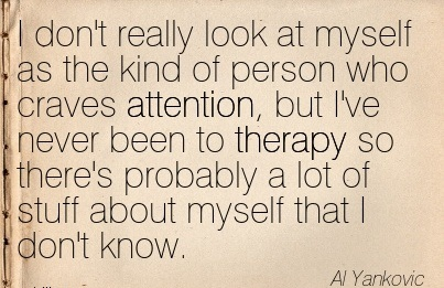 I Don't Really Look At Myself As The Kind Of Person Who Craves Attention, But I've Never Been To Therapy So There's Probably A Lot Of Stuff About Myself That I Don't Know. - Al Yankovic