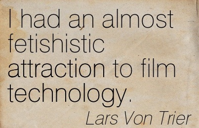 I Had An Almost Fetishistic Attraction To Film Technology. - Lars Von Trier