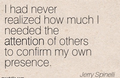 I Had Never Realized How Much I Needed The Attention Of Others To Confirm My Own Presence. - Jerry Spinelli
