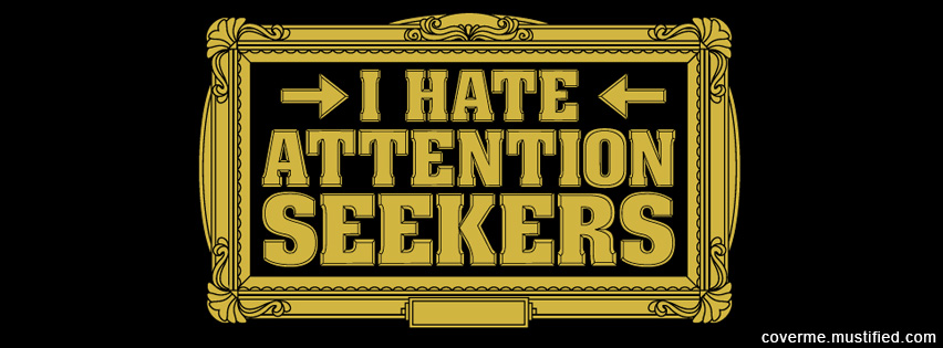 I Hate Attention Seekers.