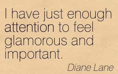 I Have Just Enough Attention To Feel Glamorous And Important. - Diane Lane