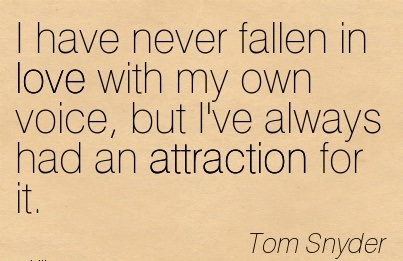 I Have Never Fallen In Love With My Own Voice, But I've Always Had An Attraction For It. - Tom Snyder