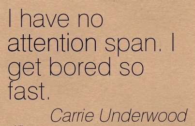 I Have No Attention Span. I Get Bored So Fast. - Carrie Underwood