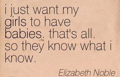 I Just Want My Girls To Have Babies. That's All. So They Know What I Know. - Elizabeth Noble