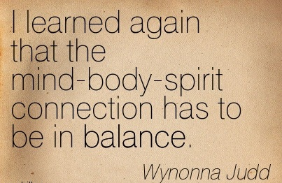 I Learned Again That The Mind-Body-Spirit Connection Has To Be In Balance. - Wyonna Judd