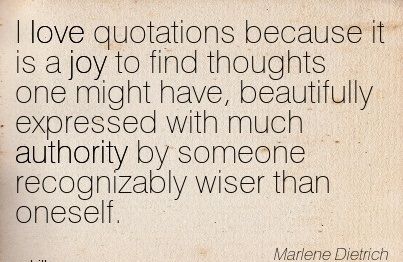 I Love Quotations Because It Is A Joy To Find Thoughts One Might Have, Beautifully Expressed With Much Authority By Someone Recognizably Wiser Than Oneself. - Marlene Dietrich