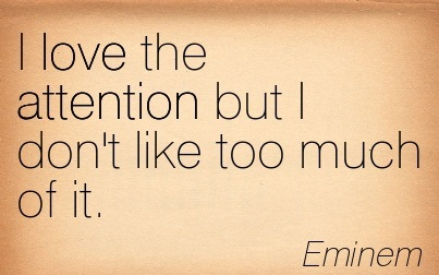 I Love The Attention But I Don't Like Too Much Of It. - Eminem