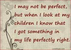 I May Not Be Perfect, But When I Look At My Children I Know That I Got Something In My Life Perfectly Right.