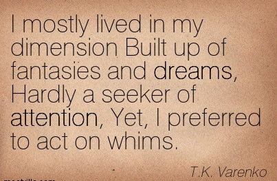 I Mostly Lived In My Dimension Built Up Of Fantasies And Dreams, Hardly A Seeker Of Attention, Yet, I Preferred To Act On Whims. - T.K.  Varenko