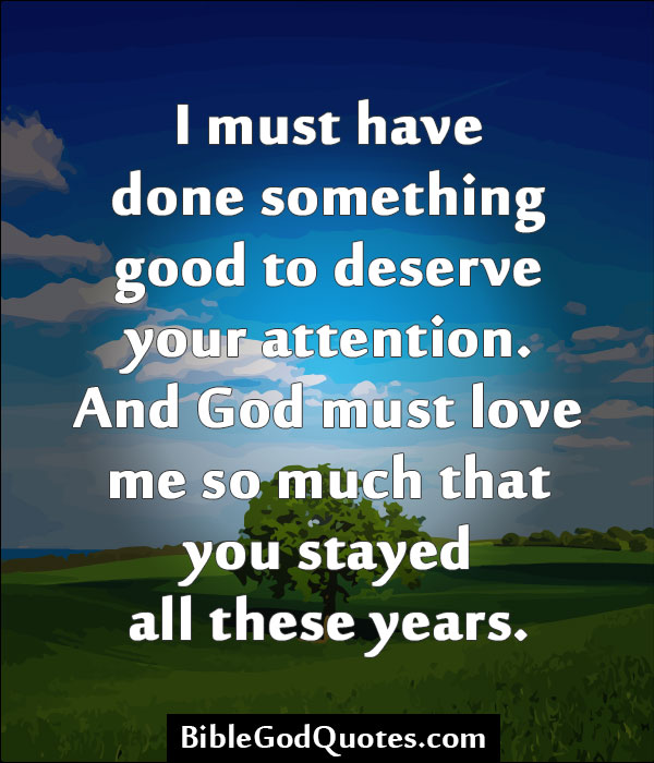 I Must Have Done Something Good To Deserve Your Attention. And God Must Love Me So Much That You Stayed All These Years.