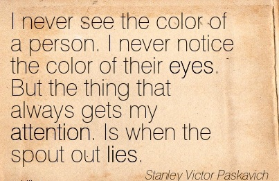 I Never See The Color Of A Person. I Never Notice The Color Of Their Eyes. But The Thing That Always Gets My Attention. Is When The Spout Out Lies. - Starley Victor Paskavich