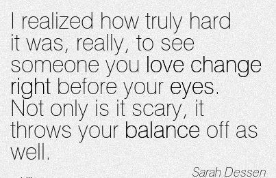 I Realized How Truly Hard It Was, Really, To See Someone You Love Change Right Before Your Eyes. Not Only Is It Scary, It Throws Your Balance Off As Well - Sarah Dessen