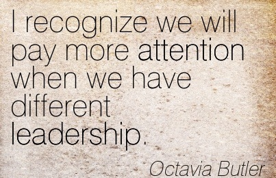 I Recognize We Will Pay More Attention When We Have Different Leadership. - Octavia Butler