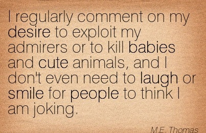 I Regularly Comment On My Desire To Exploit My Admirers Or To Kill Babies And Cute Animals.. - M.E. Thomas
