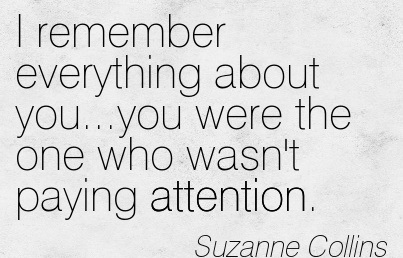 I Remember Everything About You…You Were The One Who Wasn't Paying Attention. - Suzanne Collins