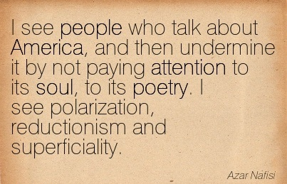 I See People Who Talk About America, And Then Undermine It By Not Paying Attention To Its Soul, To Its Poetry. I See Polarization, Reductionism And Superficiality. - Azar Nafisi