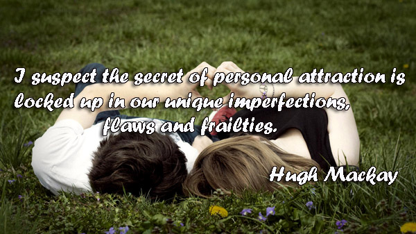 I Suspect The Secret Of Personal Attraction Is Locked Up In Our Unique Imperfections Flaws And Frailties. - Hugh Mackay