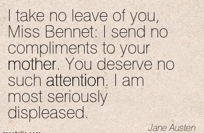 I Take No Leave Of You, Miss Bennet  I Send No Compliments To Your Mother. You Deserve No Such Attention. I Am Most Seriously Displeased. - Jane Austen