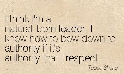 """ I Think I'm A Natural-Born Leader. I Know How To Bow Down To Authority If It's Authority That I Respect "" - Tupac Shakur"
