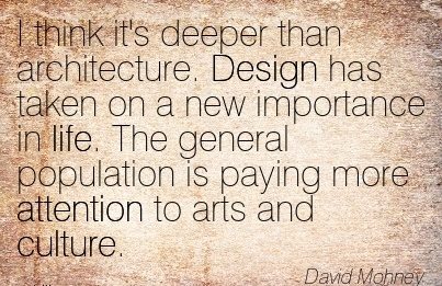 I Think It's Deeper Than Architecture. Design Has Taken On A New Importance In Life. The General Population Is Paying More Attention To Arts And Culture. - David Mohney