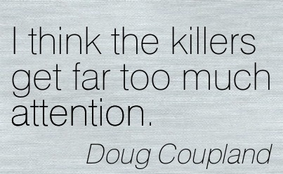 I Think The Killers Get Far Too Much Attention. - Doug Coupland