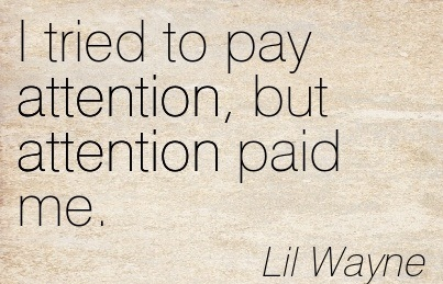 I Tried To Pay Attention But Attention Paid Me. - Lil Wayne