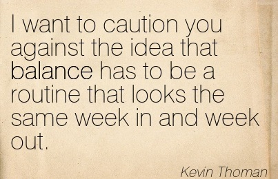 I Want To Caution You Against The Idea That Balance Has To Be A Routine That Looks The Same Week In And Week Out. - Kevin Thoman