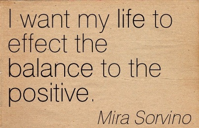 I Wany My Life To Effect The Balance To The Positive. - Mira Sorvino