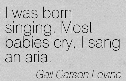 I Was Born Singing. Most Babies Cry, I Sang An Aria. - Gail Carson Levine