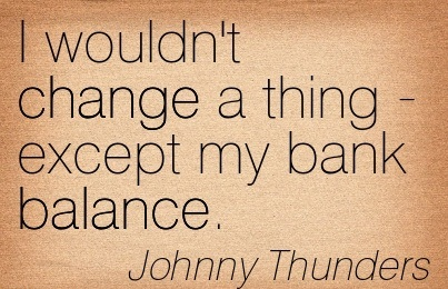 I Wouldn't Change A Thing-Except My Bank Balance. - Johnny Thunders