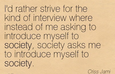 I'd Rather Strive For The Kind Of Interview Where Instead Of Me Asking To Introduce Myself To Society, Society Asks Me To Introduce Myself To Society. - Criss Jami