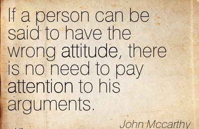 If A Person Can Be Said To Have The Wrong Attitude, There Is No Need To Pay Attention To His Arguments. - John Mccarthy