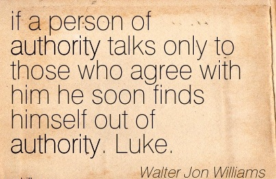 If A Person Of Authority Talks Only To Those Who Agree With Him He Soon Finds Himself Out Of Authority. Luke. - Walter Jon Williams
