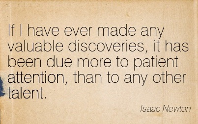 If I Have Ever Made Any Valuable Discoveries, It Has Been Due More To Patient Attention, Than To Any Other Talent. - Isaac Newton