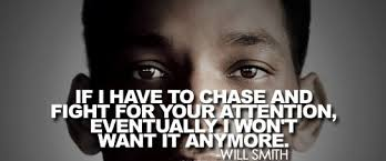 If I Have To Chase And Fight For Your Attention, Eventually I Won't Want It Anymore - Will Smith