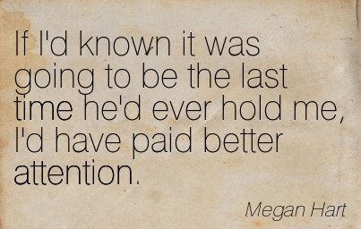 If I'd Known It Was Going To Be The Last Time He'd Ever Hold Me, I'd Have Paid Better Attention. - Megan Hart