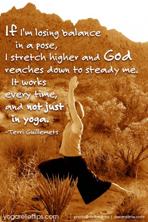 If I'm Losing Balance In A Pose, I Stretch Higher And God Reaches Down To Steady Me It Works Every Time, And Not Just In Yoga. - Terri Guillemets