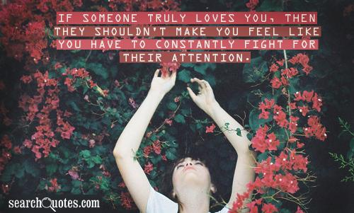 If Someone Truly Loves You, Then They Shouldn't Make You Feel Like You Have To Constantly Fight For Their Attention.