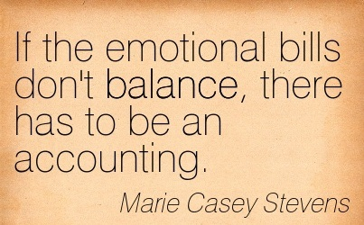 If The Emotional Bills Don't Balance, There Has To Be An Accounting. - Marie Casey Stevens