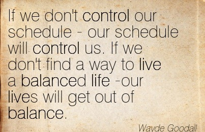 If We Don't Control Our Schedule - Our Schedule Will Control Us. If We Don't Find A Way To Live A Balanced Life -Our Lives Will Get Out Of Balance. - Wayde Goodall