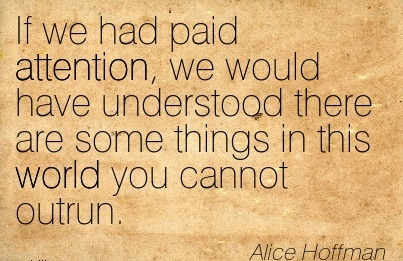 If We Had Paid Attention, We Would Have Understood There Are Some Things In This World You Cannot Outrun. - Alice Hoffman