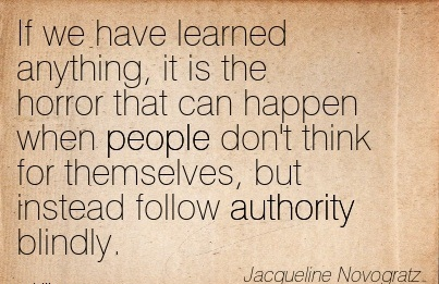 If We Have Learned Anything, It Is The Horror That Can Happen When People Don't Think For Themselves, But Instead Follow Authority Blindly. - Jacqueline Novogratz