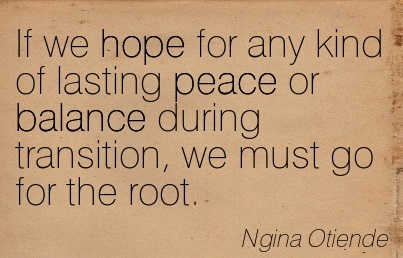 If We Hope For Any Kind Of Lasting Peace Or Balance During Transition, We Must Go For The Root. - Ngina Otiene