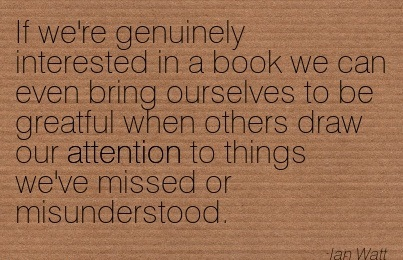 If We're Genuinely Interested In A Book We Can Even Bring Ourselves To Be Greatful When Others Draw Our Attention To Things We've Missed Or Misunderstood. - Ian Watt