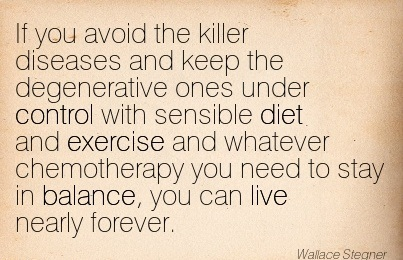 If You Avoid The Killer Diseases And Keep The Degenerative Ones Under Control With Sensible Diet And Exercise And Whatever Chemotherapy You Need To Stay In Balance, You Can Live Nearly Forever. - Wallace Stegner