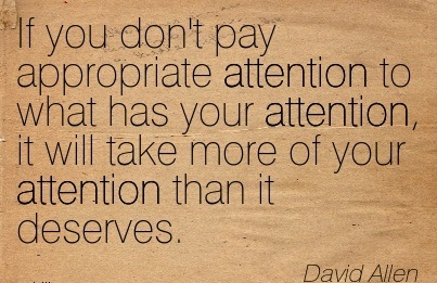 If You Don't Pay Appropriate Attention To What Has Your Attention, It Will Take More Of Your Attention That In Deserves. - David Allen