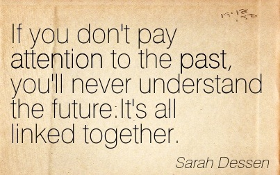 If You Don't Pay Attention To The Past, You'll Never Understand The Future. It's All Linked Together. - Sarah Dessen